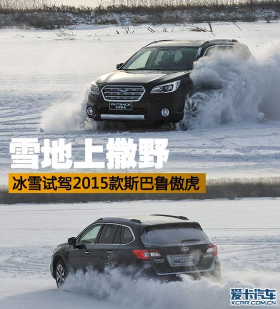 雪地上撒野冰雪试驾2015款斯巴鲁傲虎