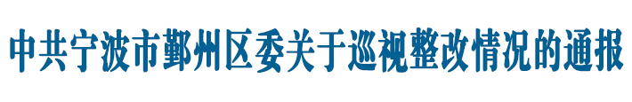 中共宁波市鄞州区委关于巡视整改情况的通报