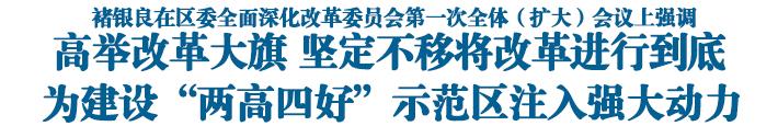 """高举改革大旗 坚定不移将改革进行到底 为建设""""两高四好""""示范区注入强大动力"""