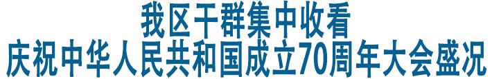 我区干群集中收看庆祝中华人民共和国成立70周年大会盛况