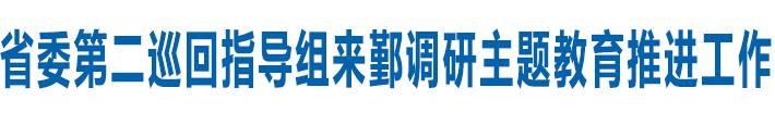 省委第二巡回指导组来鄞调研主题教育推进工作