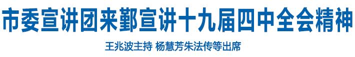 市委宣讲团来鄞宣讲十九届四中全会精神 王兆波主持 杨慧芳朱法传等出席