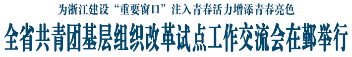 """为浙江建设""""重要窗口""""注入青春活力增添青春亮色 全省共青团基层组织改革试点工作交流会在鄞举行"""