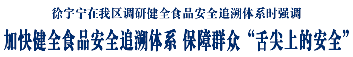 """徐宇宁在我区调研健全食品安全追溯体系时强调 加快健全食品安全追溯体系 保障群众""""舌尖上的安全"""""""