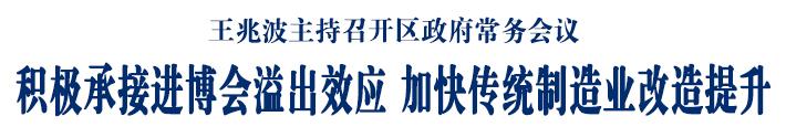 王兆波主持召开区政府常务会议 积极承接进博会溢出效应 加快传统制造业改造提升