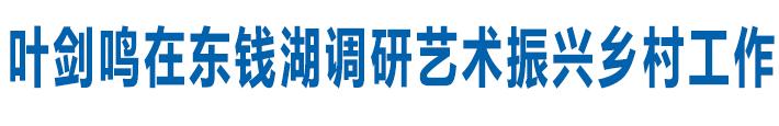 叶剑鸣在东钱湖调研艺术振兴乡村工作